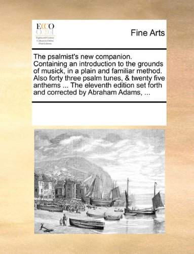 Download The psalmist's new companion. Containing an introduction to the grounds of musick, in a plain and familiar method. Also forty three psalm tunes, & ... set forth and corrected by Abraham Adams, ... ebook