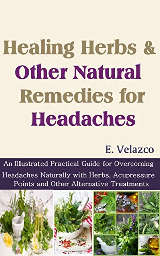 (Healing Herbs and Other Natural Remedies for Headaches: An Illustrated Practical Guide for Overcoming Headaches Naturally with Herbs, Acupressure Points and Other Alternative)
