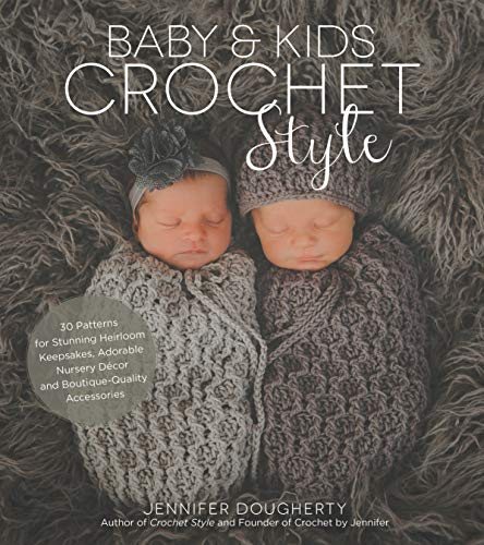 Baby & Kids Crochet Style: 30 Patterns for Stunning Heirloom Keepsakes, Adorable Nursery Décor and Boutique-Quality Accessories
