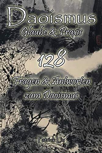 Daoismus - Glaube und Praxis: 128 Fragen & Antworten zum Daoismus (German Edition)