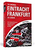 111 Gründe, Eintracht Frankfurt zu lieben: Eine Liebeserklärung an den großartigsten Fußballverein der Welt