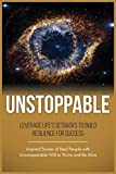 UNSTOPPABLE: Leverage Life Setbacks To Rebuild Resilience For Success (Inspired Stories of Real People with Unconquerable Will to Thrive ad Be Alive Book 3)