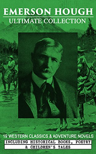 EMERSON HOUGH Ultimate Collection – 19 Western Classics & Adventure Novels, Including Historical Books, Poetry & Children's Tales (Illustrated): Complete ... Story of the Cowboy, The Way to the West…