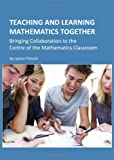 Teaching and Learning Mathematics Together: Bringing Collaboration to the Centre of the Mathematics Classroom, James Pietsch, 1443813540