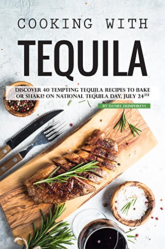 Cooking with Tequila: Discover 40 Tempting Tequila Recipes to Bake or Shake! On National Tequila Day, July 24th by Daniel Humphreys