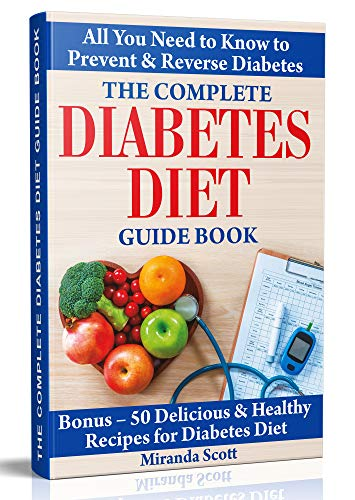 The Complete Diabetes Diet Guide Book: All You Need to Know to Prevent and Reverse Diabetes. Bonus – 50 Delicious & Healthy Recipes for Diabetes Diet.