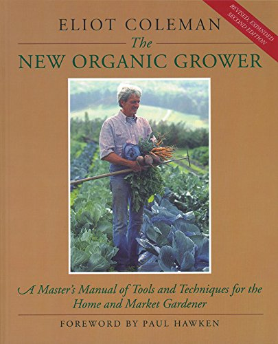 The New Organic Grower: A Master's Manual of Tools and Techniques for the Home and Market Gardener, 2nd Edition (A Gardener's Supply -