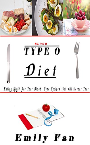 BLOOD TYPE O DIET: EATING RIGHT FOR YOUR BLOOD TYPE RECIPES THAT WILL FLAVOUR YOUR LIFE by Emily Fan