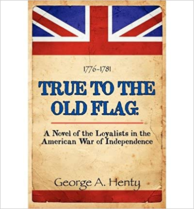 [ [ [ True to the Old Flag: A Novel of the Loyalists in the American War of Independence [ TRUE TO THE OLD FLAG: A NOVEL OF THE LOYALISTS IN THE AMERICAN WAR OF INDEPENDENCE ] By Henty, George ( Author )Feb-26-2011