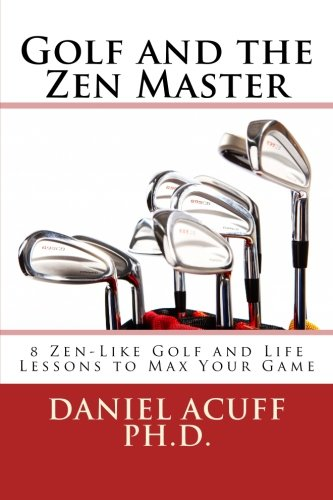 Golf and the Zen Master: 8 Golf and Life Lessons to Max your Game