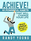 Achieve: 61 POWERFUL Habits That Will Change Your Life FOREVER – Truly Achieve Happiness & Success!