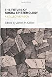 The Future of Social Epistemology: A Collective Vision (Collective Studies in Knowledge and Society)