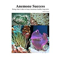 Success With Anemones: Doing what it takes to keep Anemones healthy long-term: Volume 4 (Aquarium Success)