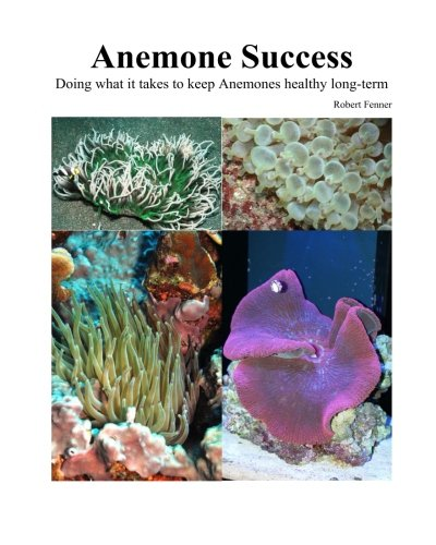 Success With Anemones: Doing what it takes to keep Anemones healthy long-term (Aquarium Success) (Volume 4)