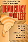 Democracy and the Left : Social Policy and Inequality in Latin America, Huber, Evelyne and Stephens, John D., 0226356531