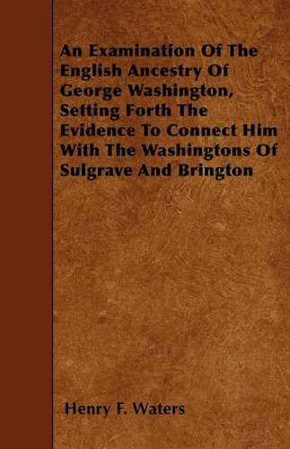 An Examination Of The English Ancestry Of George Washington, Setting Forth The Evidence To Connect Him With The Washingtons Of Sulgrave And Brington ePub fb2 ebook