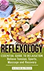Reflexology: Essential Guide to Relaxation- Relieve Tension, Sports, Massage and Recovery (Reflexology, sports, massage, recovery)