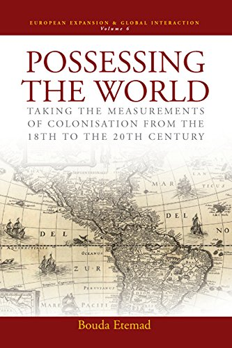 Possessing the World: Taking the Measurements of Colonisation from the 18th to the 20th Century (European Expansion &amp