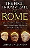The First Triumvirate Of Rome: Julius Caesar, Marcus Licinius Crassus, Gnaeus Pompey Magnus, And The Fall Of The Roman Republic