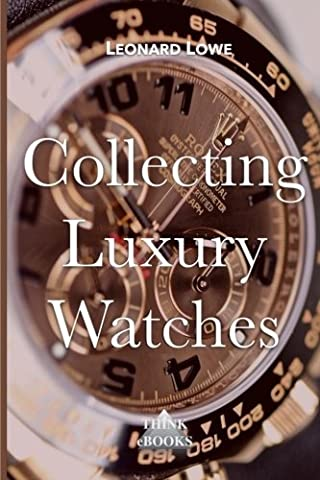 Collecting Luxury Watches (Color): Rolex, Omega, Panerai, the World of Luxury Watches (Volume 4) (Rolex Color)