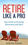 img - for Retire Like A Pro: Your Guide To Investing, Retirement And More (Investing, Personal Finance, Stock Market Investing, Finance Books , Investments) book / textbook / text book