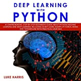 Deep Learning with Python: A Comprehensive, Step-by-Step Beginner's Guide About Python Machine Learning and Deep Learning Including Scikit Learn, Numpy, Py Torch, Keras and Tensorflow with Practical Exercises.