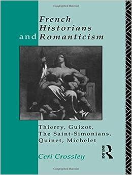 French Historians and Romanticism: Thierry, Guizot, the Saint-Simonians, Quinet, Michelet