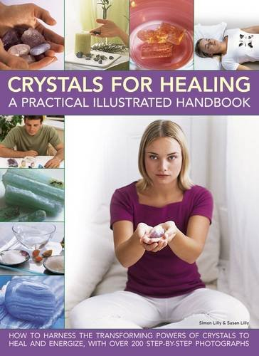 Crystals for Healing: A Practical Illustrated Handbook: How To Harness The Transforming Powers Of Crystals To Heal And Energize, With Over 200 Step-By-Step Photographs Crystal Handbook