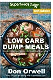 Low Carb Dump Meals: Over 195+ Low Carb Slow Cooker Meals, Dump Dinners Recipes, Quick & Easy Cooking Recipes, Antioxidants & Phytochemicals, Soups ... Weight Loss Transformation Book) (Volume 3)