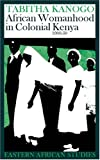 African Womanhood in Colonial Kenya, Tabitha M. Kanogo, 0821415689