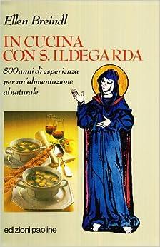 In cucina con santa Ildegarda. 800 anni di esperienza per un ...