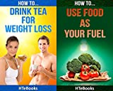 (2in1) How To Drink Tea For Weight Loss and How To Use Food As Your Fuel And Gain More Energy (2in1 HTeBooks Book 29)