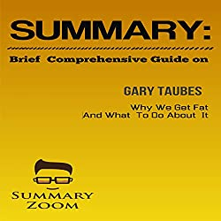 Brief Comprehensive Guide of Gary Taube's Why We Get Fat and What We Can Do About It