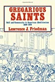 Gregarious Saints : Self and Community in American Abolitionism, 1830-1870, Friedman, Lawrence J., 0521244293