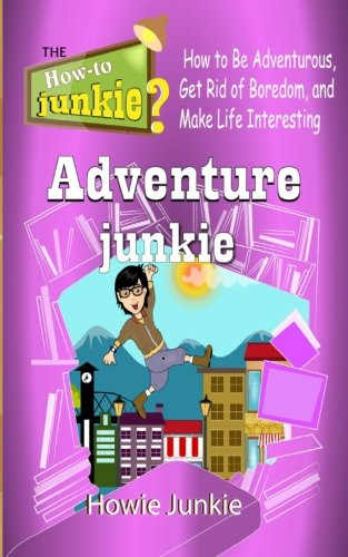 Adventure Junkie: How to Be Adventurous, Get Rid of Boredom, and Make Life Interesting (How-To Junkie)