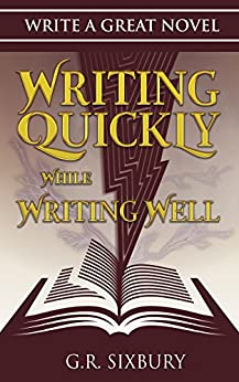 Writing Quickly While Writing Well (Write a Great Novel Book 1) by [Sixbury, G. R.]