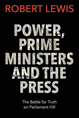 Power, Prime Ministers and the Press: The Battle for Truth on Parliament Hill