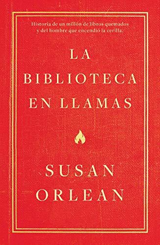 La biblioteca en llamas: Historia de un millón de libros quemados y del hombre que encendió la cerilla por Susan Orlean,Juan Trejo