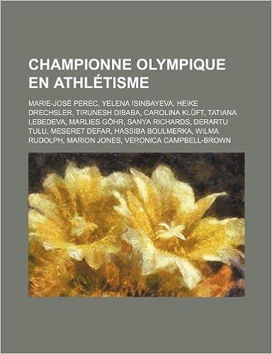 Livre Championne Olympique En Athletisme: Marie-Jose Perec, Yelena Isinbayeva, Heike Drechsler, Tirunesh Dibaba, Carolina Kluft, Tatiana Lebedeva pdf