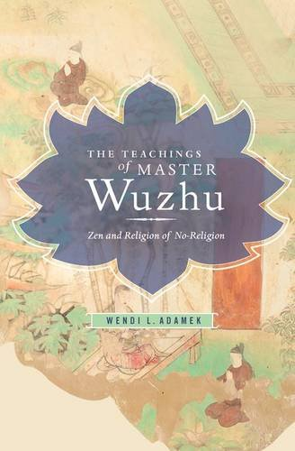 The Teachings of Master Wuzhu: Zen and Religion of No-Religion (Translations from the Asian Classics)