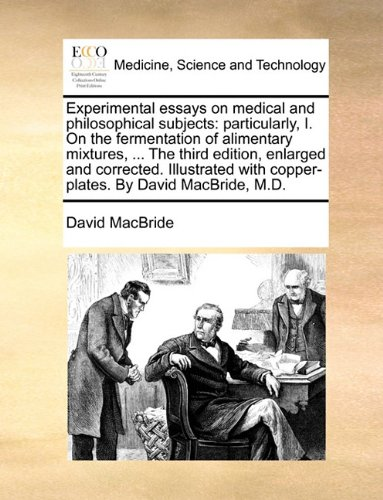 Experimental essays on medical and philosophical subjects: particularly, I. On the fermentation of alimentary mixtures, ... The third edition, ... with copper-plates. By David MacBride, M.D. ebook