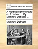 A Medical Commentary on Fixed Air, Matthew Dobson, 117013954X