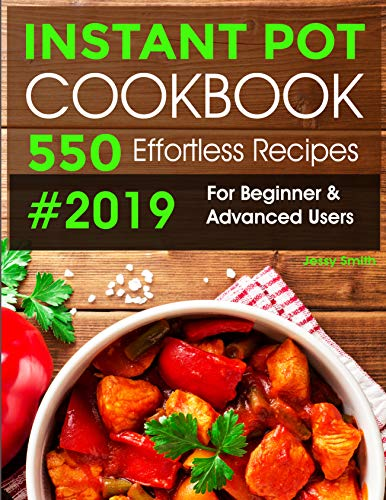 Instant Pot Cookbook #2019: 550 Effortless Recipes For Beginner & Advanced Users: (Instant Pot Recipes) by Jessy Smith