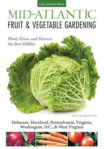 Mid-Atlantic Fruit & Vegetable Gardening: Plant, Grow, and Harvest the Best Edibles - Delaware, Maryland, Pennsylvania, Virginia, Washington D.C., & West Virginia (Fruit & Vegetable Gardening Guides)
