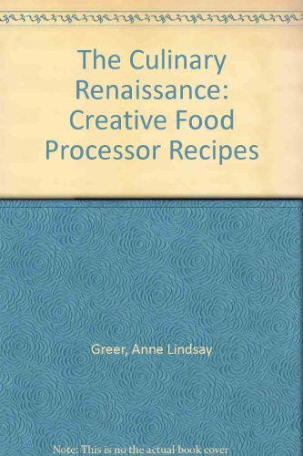 The Culinary Renaissance: Creative Food Processor Recipes by Anne Lindsay Greer