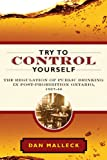 Try to Control Yourself : The Regulation of Public Drinking in Post-Prohibition Ontario, 1927-44, Malleck, Dan, 077482221X