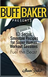 THE BUFF BAKER PRESENTS: 101 Secret Smoothie Recipes for super Human Workout Ses