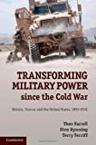 Transforming Military Power - Since the Cold War : Britain, France, and the United States, 1991-2012, Farrell, Theo and Rynning, Sten, 1107044324