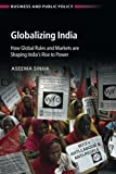 Globalizing India: How Global Rules and Markets are Shaping India's Rise to Power (Business and Public Policy)
