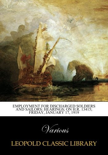 Read Online Employment for Discharged Soldiers and Sailors: Hearings; on H.R. 13415; Friday, January 17, 1919 PDF